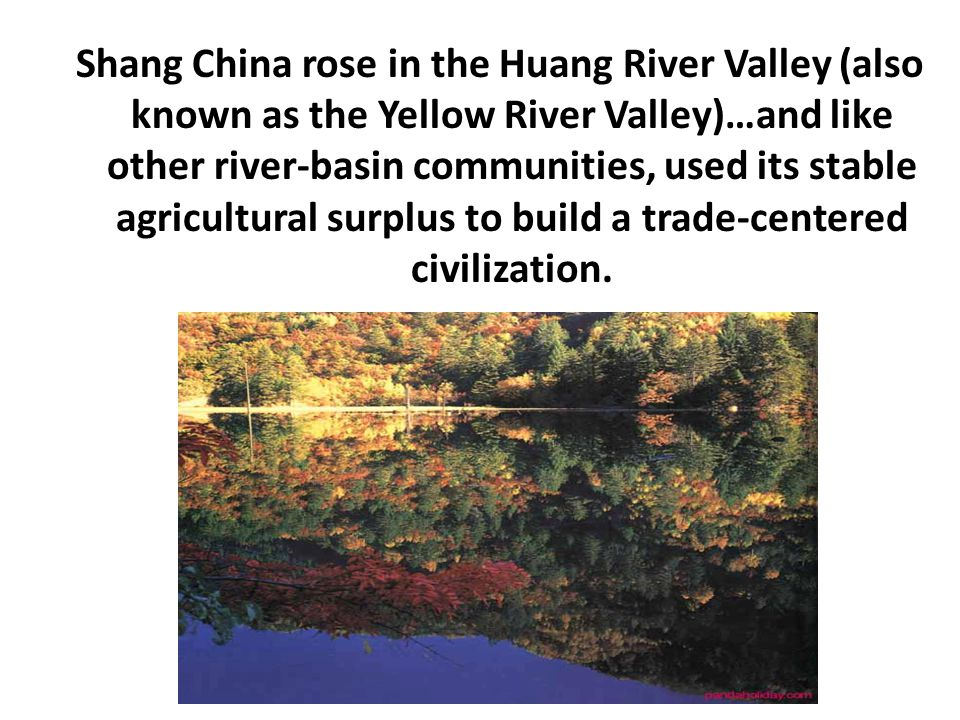Shang China rose in the Huang River Valley (also known as the Yellow River Valley)…and like other river-basin communities, used its stable agricultural surplus to build a trade-centered civilization.