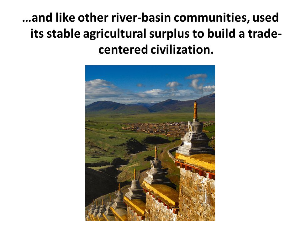 …and like other river-basin communities, used its stable agricultural surplus to build a trade-centered civilization.