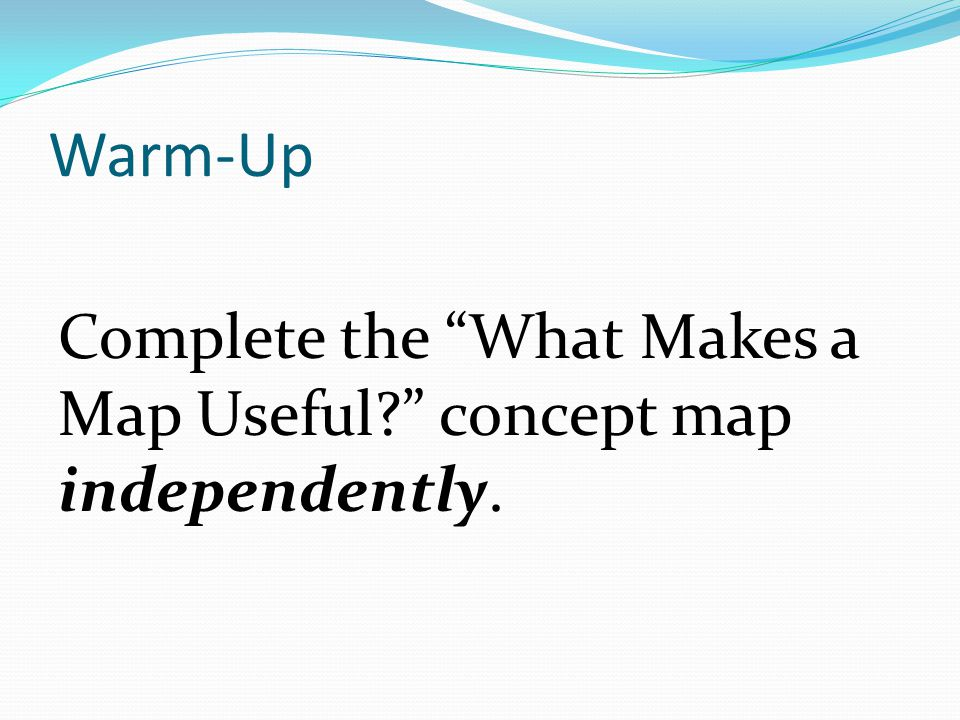 Warm-Up Complete the What Makes a Map Useful concept map independently.