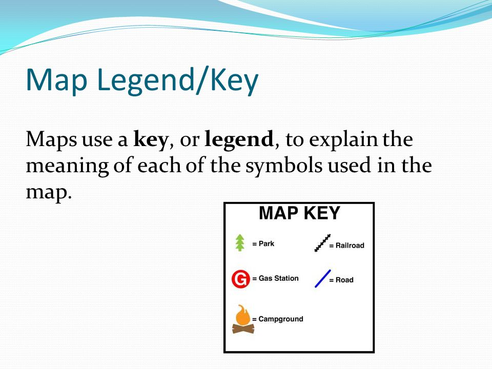 Map Legend/Key Maps use a key, or legend, to explain the meaning of each of the symbols used in the map.