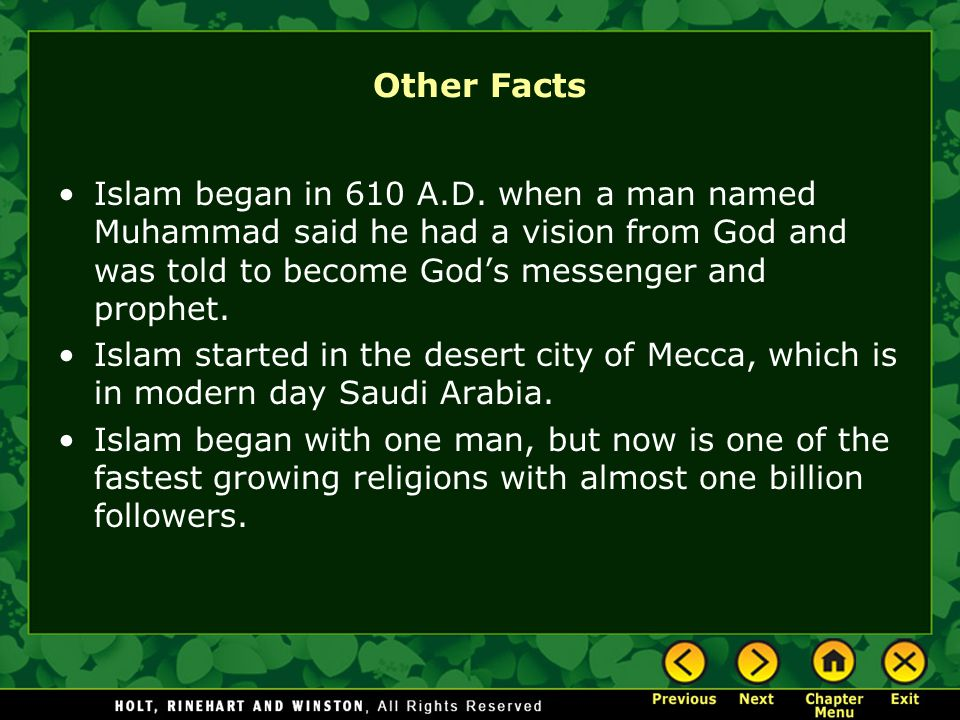 Other Facts Islam began in 610 A.D. when a man named Muhammad said he had a vision from God and was told to become God's messenger and prophet.
