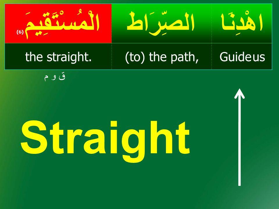 Straight اهْدِنَا الصِّرَاطَ الْمُسْتَقِيمَ(6) Guide us (to) the path,