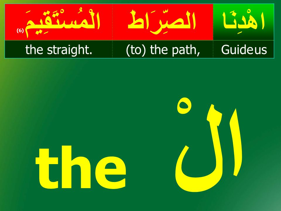 the الْ اهْدِنَا الصِّرَاطَ الْمُسْتَقِيمَ(6) Guide us (to) the path,