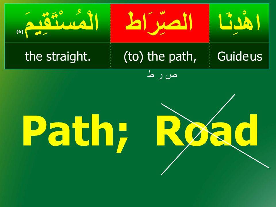 Path; Road اهْدِنَا الصِّرَاطَ الْمُسْتَقِيمَ(6) Guide us