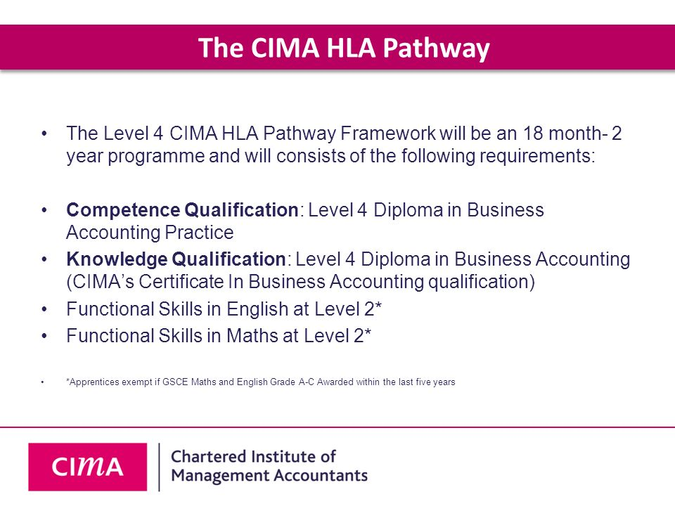 The CIMA HLA Pathway The Level 4 CIMA HLA Pathway Framework will be an 18 month- 2 year programme and will consists of the following requirements: