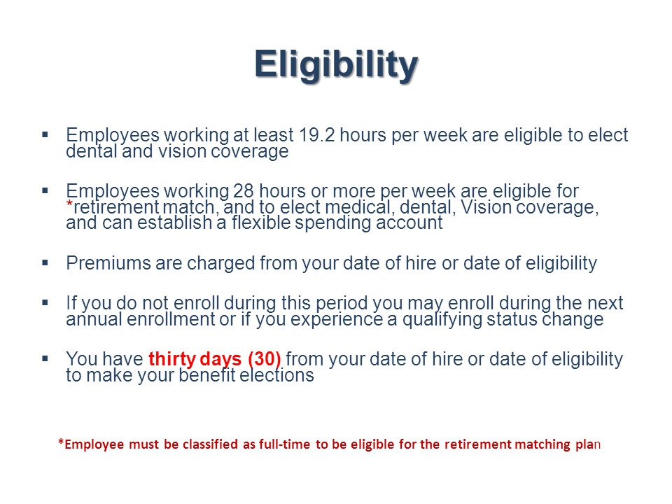 Eligibility Employees working at least 19.2 hours per week are eligible to elect dental and vision coverage.