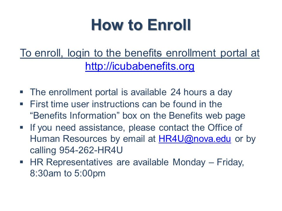 How to Enroll To enroll, login to the benefits enrollment portal at http://icubabenefits.org. The enrollment portal is available 24 hours a day.