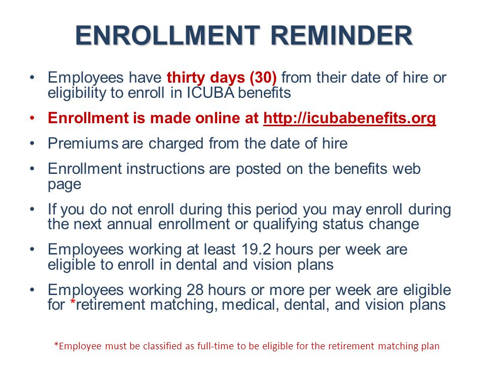 ENROLLMENT REMINDER Employees have thirty days (30) from their date of hire or eligibility to enroll in ICUBA benefits.