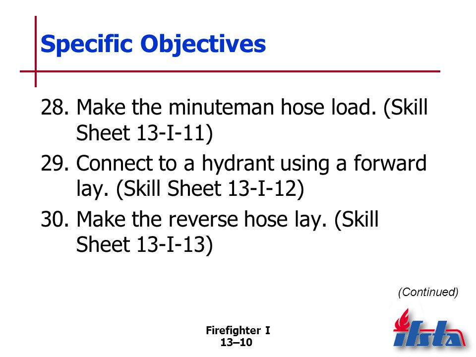 Specific Objectives 31. Advance the preconnected flat hose load. (Skill Sheet 13-I-14) 32. Advance the minuteman hose load. (Skill Sheet 13-I-15)