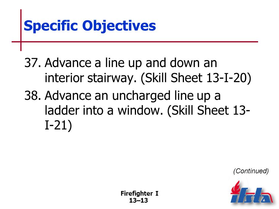Specific Objectives 39. Advance a charged line up a ladder into a window. (Skill Sheet 13-I-22) 40. Extend a hoseline. (Skill Sheet 13-I-23)
