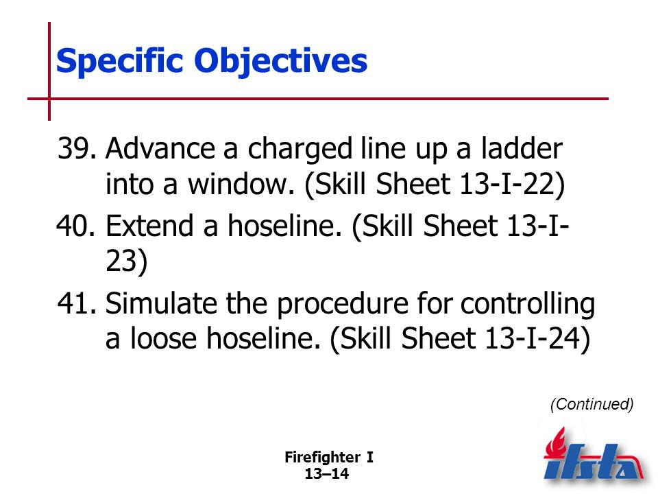 Specific Objectives 42. Replace a burst hoseline. (Skill Sheet 13-I-25) 43. Operate a charged attack line from a ladder. (Skill Sheet 13-I-26)