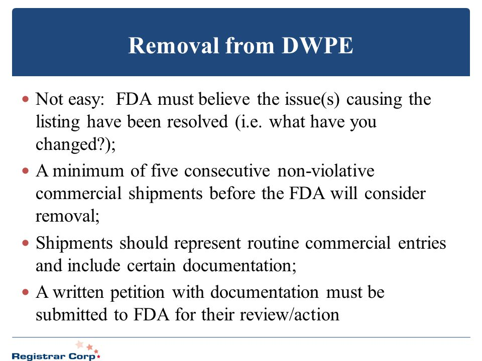 Removal from DWPE Not easy: FDA must believe the issue(s) causing the listing have been resolved (i.e. what have you changed );