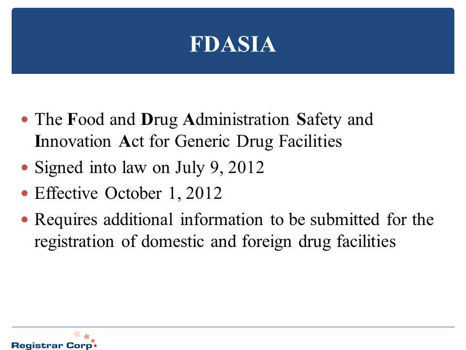 FDASIA The Food and Drug Administration Safety and Innovation Act for Generic Drug Facilities. Signed into law on July 9, 2012.