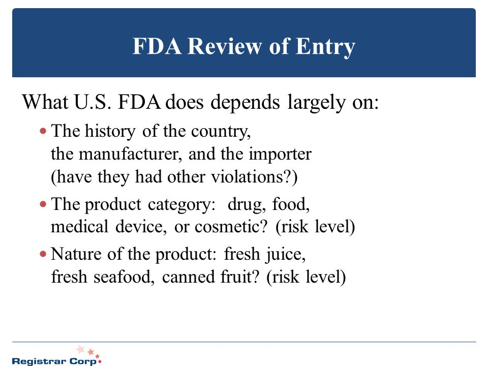 FDA Review of Entry What U.S. FDA does depends largely on: