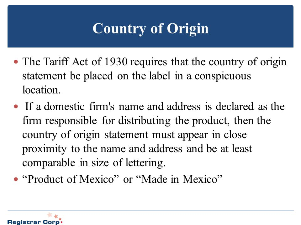 Country of Origin The Tariff Act of 1930 requires that the country of origin statement be placed on the label in a conspicuous location.
