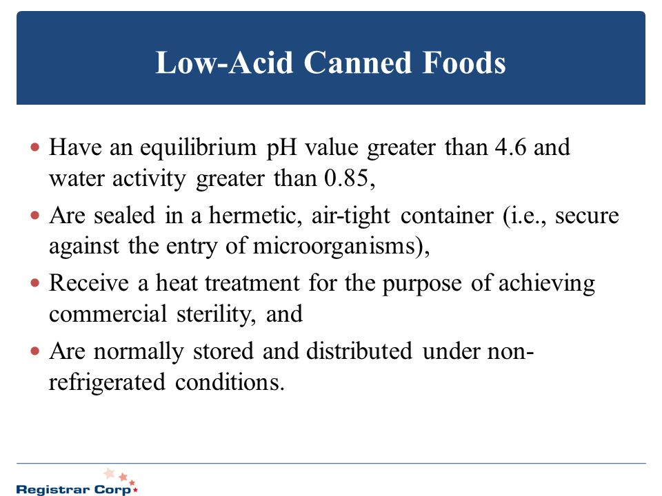 Low-Acid Canned Foods Have an equilibrium pH value greater than 4.6 and water activity greater than 0.85,