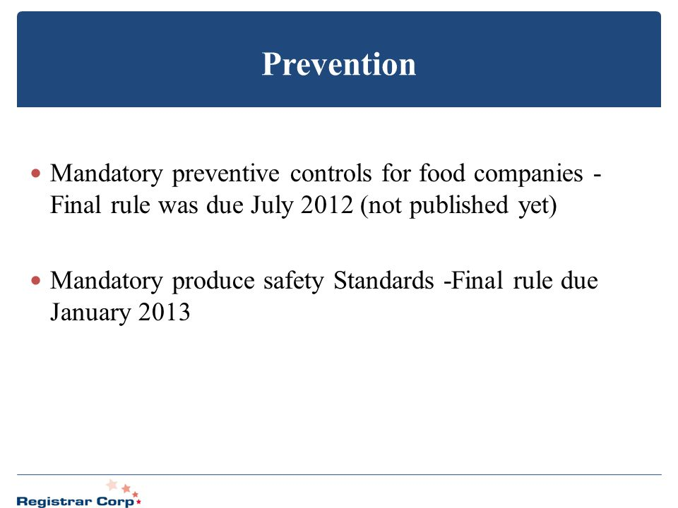Prevention Mandatory preventive controls for food companies - Final rule was due July 2012 (not published yet)