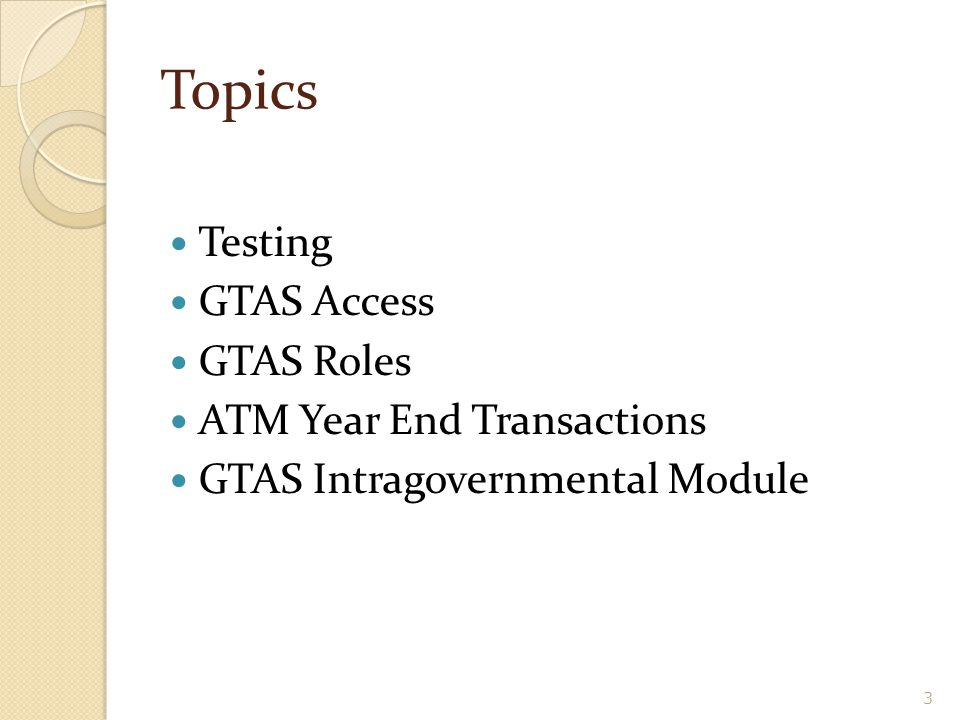 Topics Testing GTAS Access GTAS Roles ATM Year End Transactions