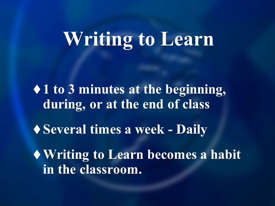 Writing to Learn 1 to 3 minutes at the beginning, during, or at the end of class. Several times a week - Daily.