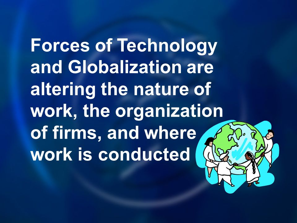 Forces of Technology and Globalization are altering the nature of work, the organization of firms, and where work is conducted
