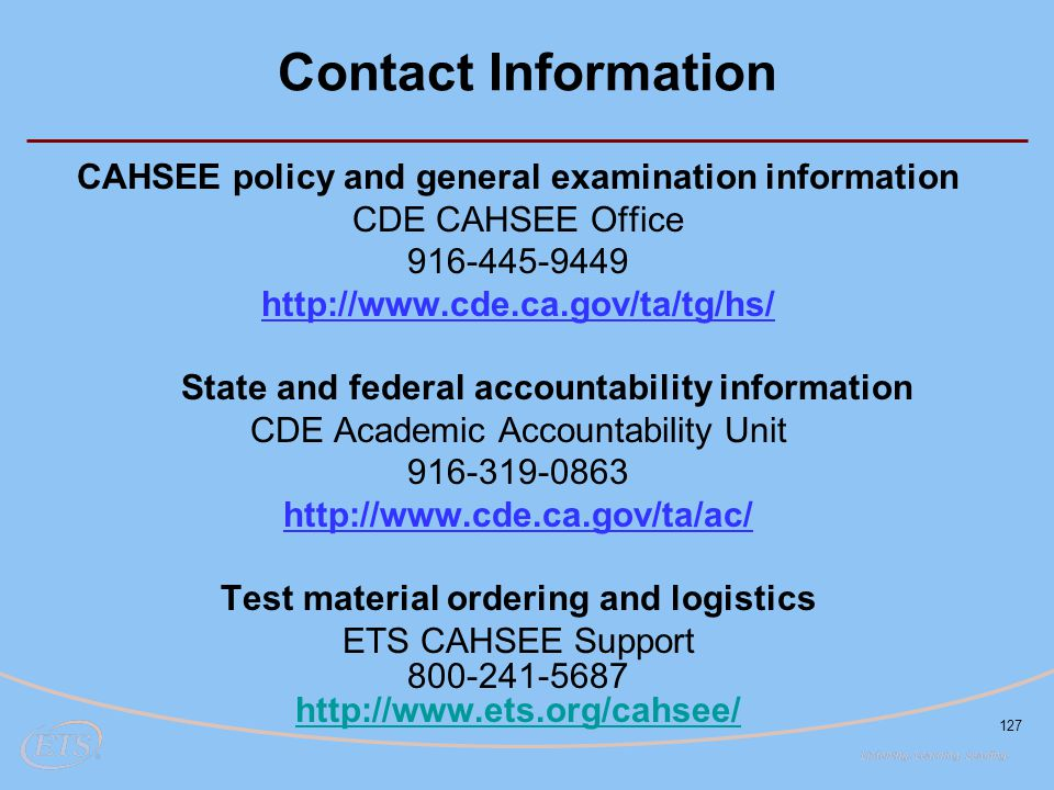 Contact Information CAHSEE policy and general examination information. CDE CAHSEE Office. 916-445-9449.