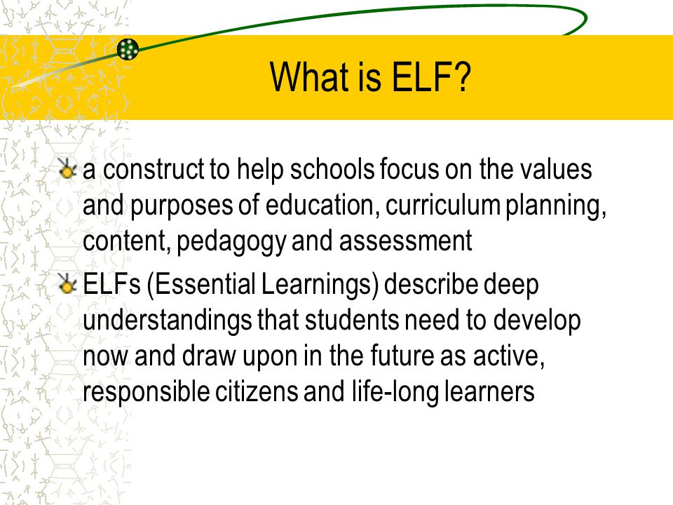 What is ELF a construct to help schools focus on the values and purposes of education, curriculum planning, content, pedagogy and assessment.