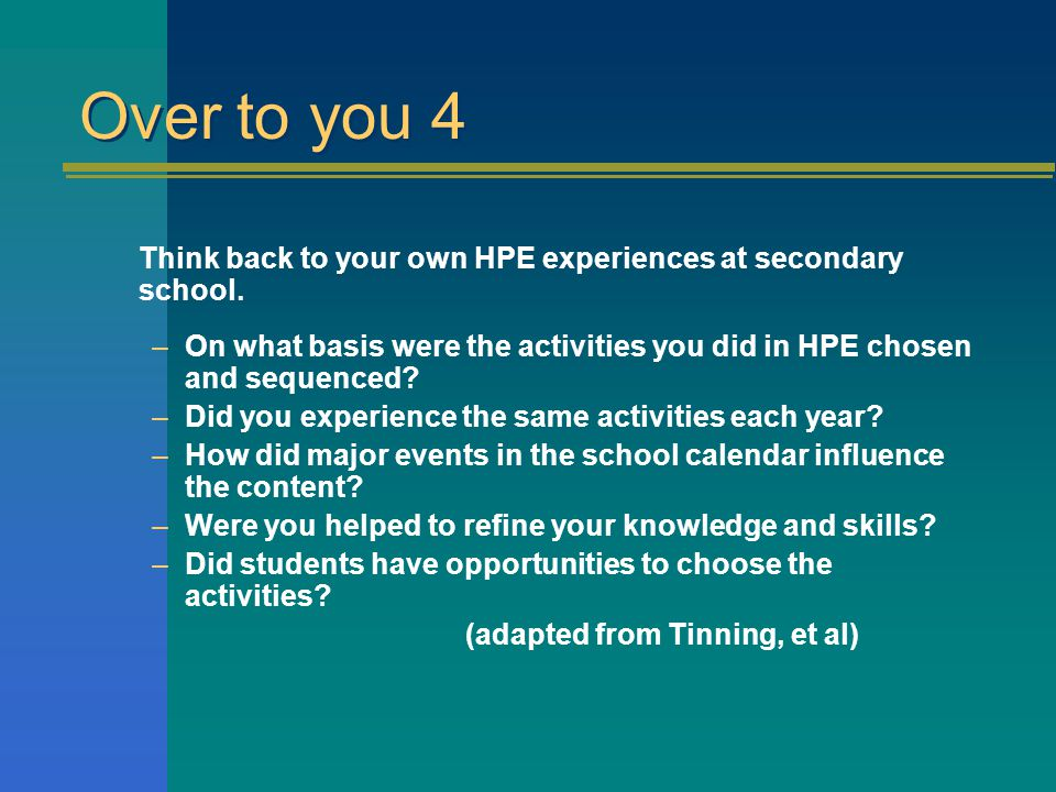 Over to you 4 Think back to your own HPE experiences at secondary school. On what basis were the activities you did in HPE chosen and sequenced
