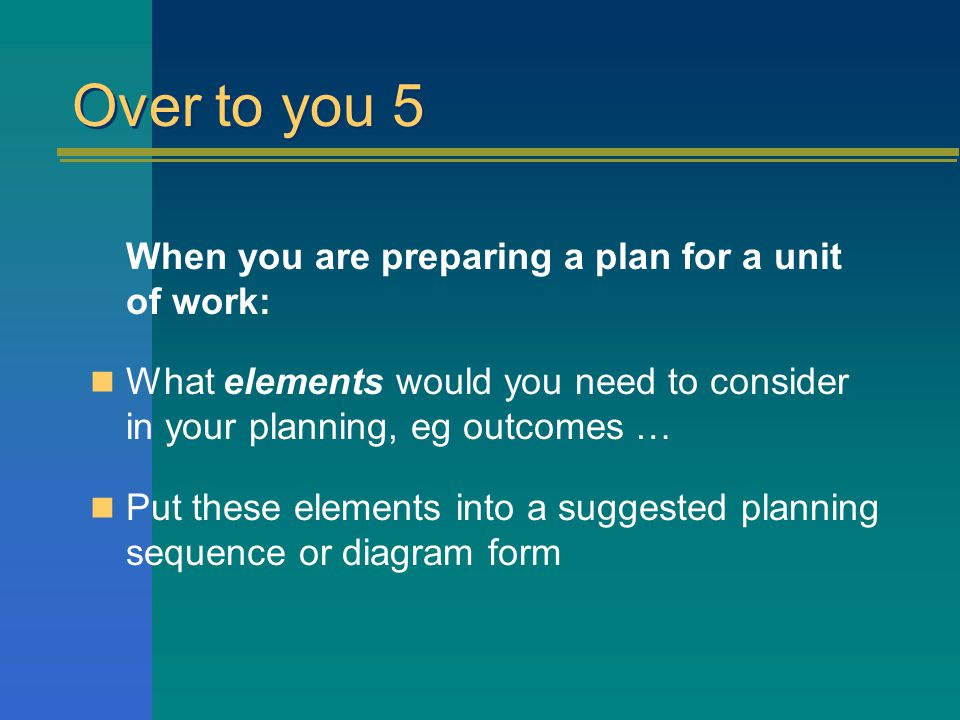 Over to you 5 When you are preparing a plan for a unit of work: