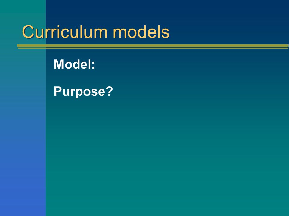 Curriculum models Model: Purpose