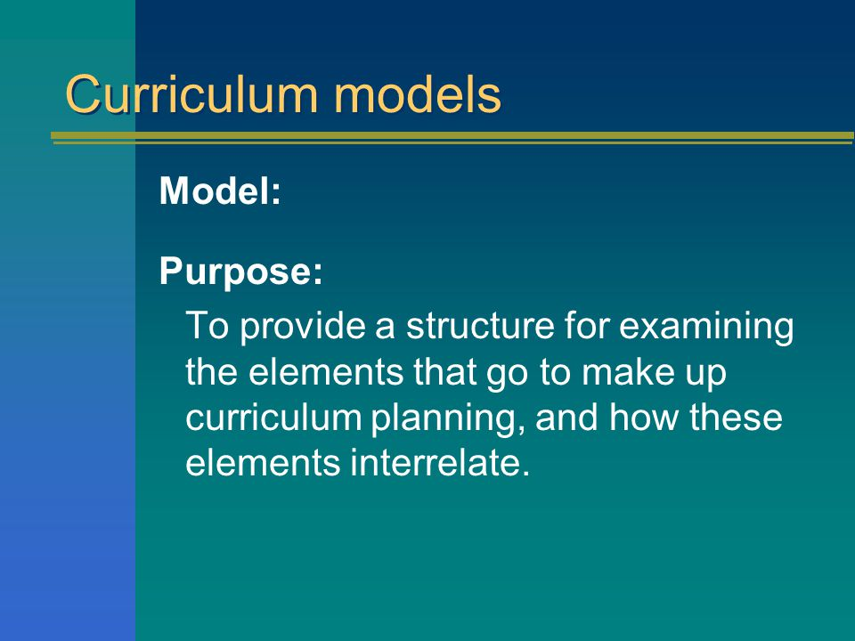 Curriculum models Model: Purpose: