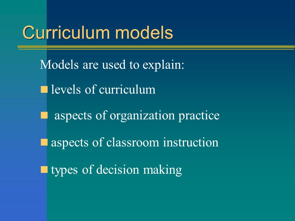 Curriculum models Models are used to explain: levels of curriculum