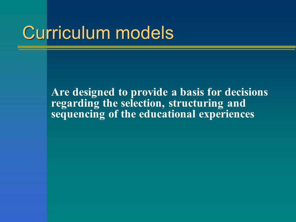 Curriculum models Are designed to provide a basis for decisions regarding the selection, structuring and sequencing of the educational experiences.