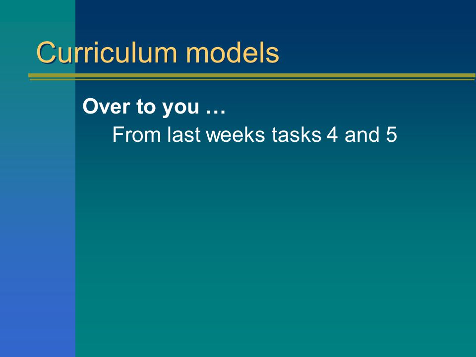 Curriculum models Over to you … From last weeks tasks 4 and 5