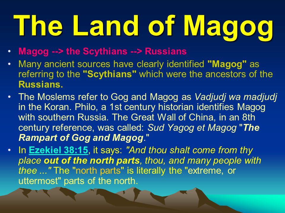 The Land of Magog Magog --> the Scythians --> Russians