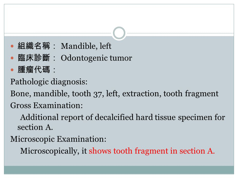 組織名稱: Mandible, left 臨床診斷: Odontogenic tumor. 腫瘤代碼: Pathologic diagnosis: Bone, mandible, tooth 37, left, extraction, tooth fragment.