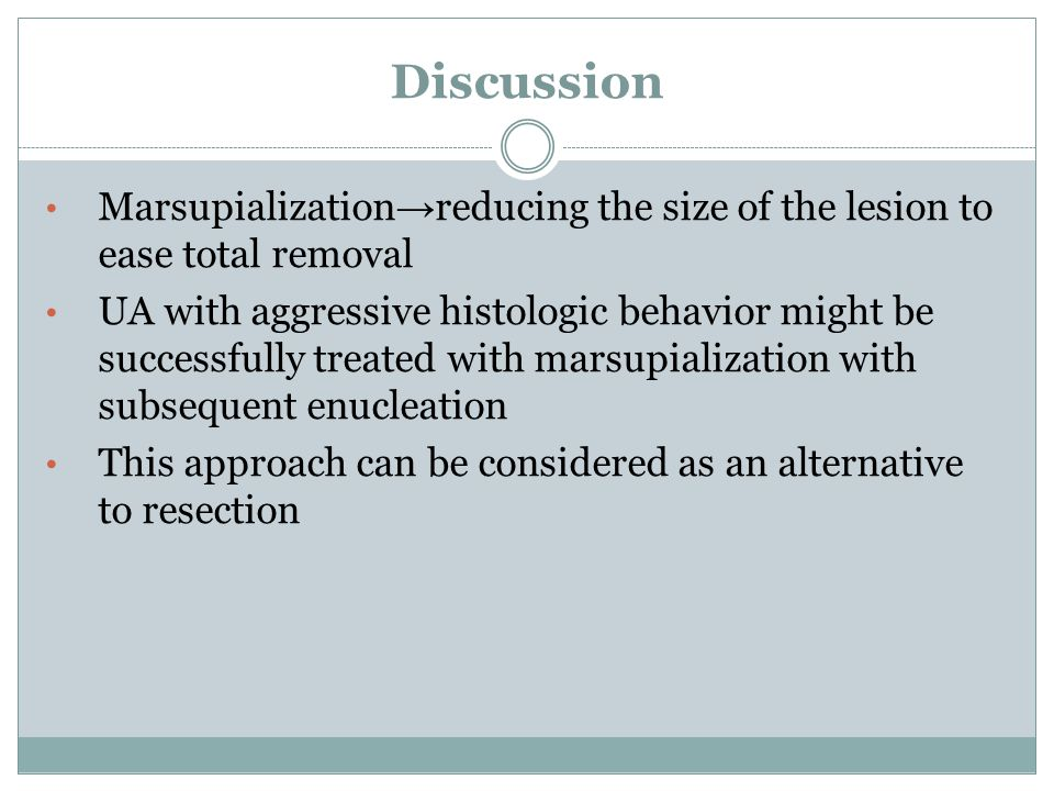 Discussion Marsupialization→reducing the size of the lesion to ease total removal.