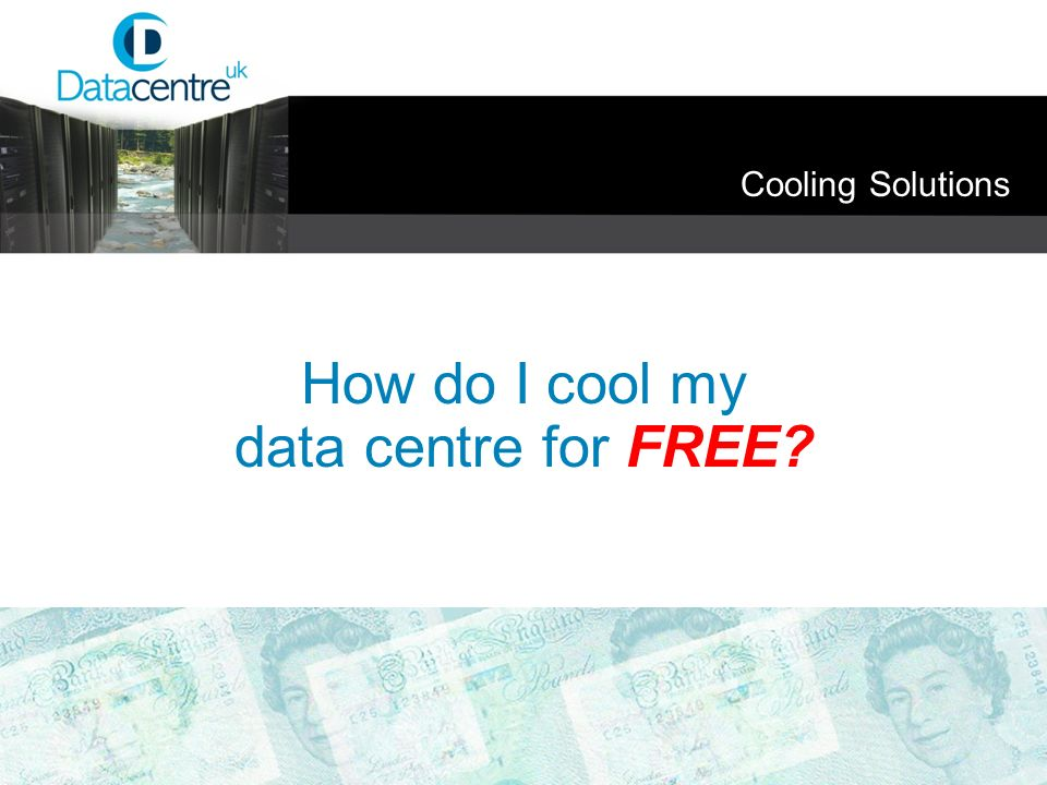 Cooling Solutions How do I cool my data centre for FREE