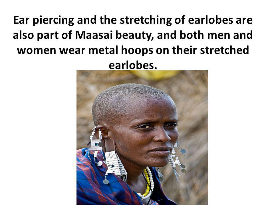 Ear piercing and the stretching of earlobes are also part of Maasai beauty, and both men and women wear metal hoops on their stretched earlobes.
