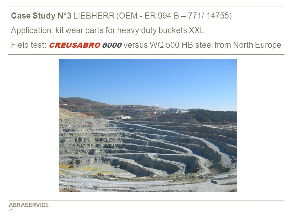 Case Study N°3 LIEBHERR (OEM - ER 994 B – 771/ 14755) Application: kit wear parts for heavy duty buckets XXL Field test: CREUSABRO 8000 versus WQ 500 HB steel from North Europe