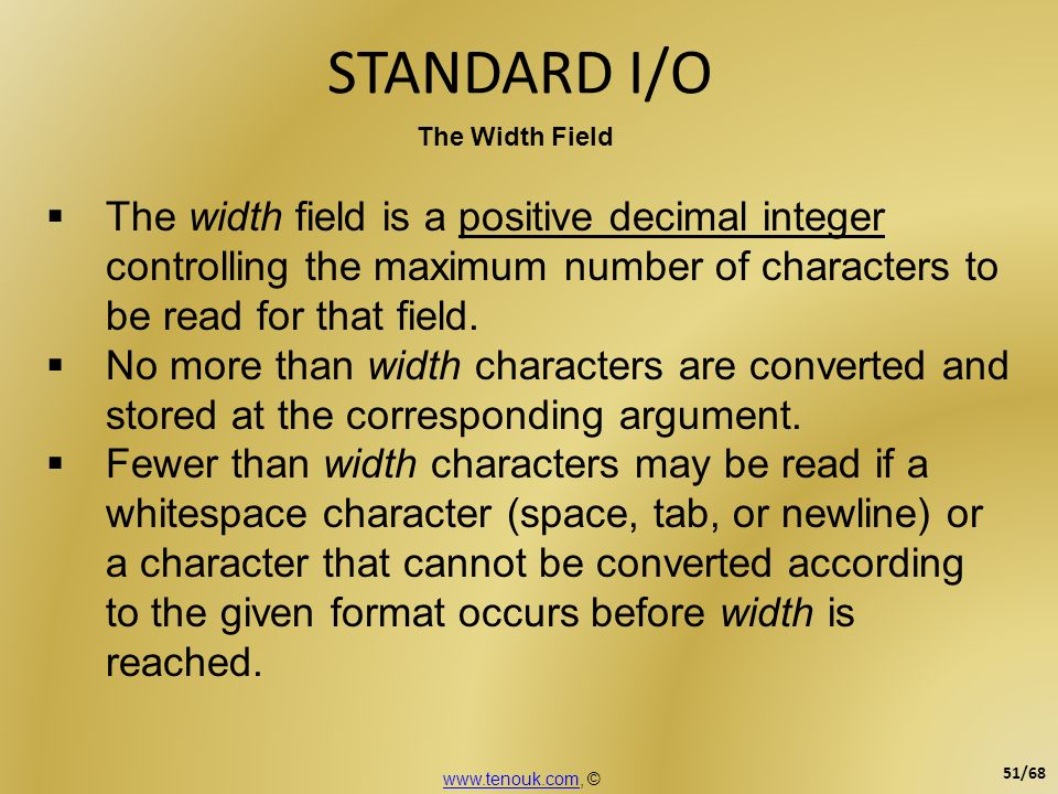 STANDARD I/O The Width Field. The width field is a positive decimal integer controlling the maximum number of characters to be read for that field.