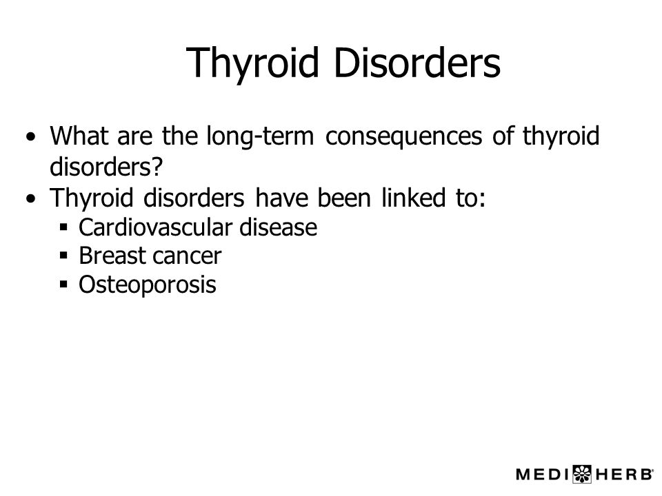 Thyroid Disorders What are the long-term consequences of thyroid disorders Thyroid disorders have been linked to: