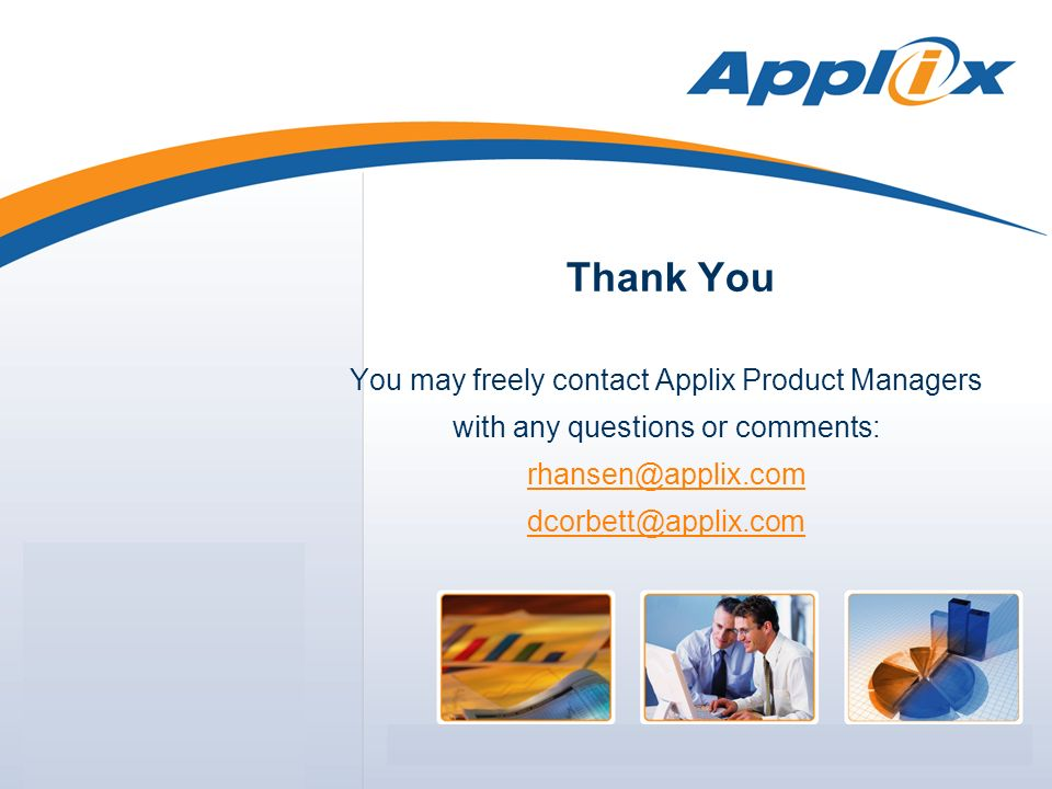 Thank You You may freely contact Applix Product Managers