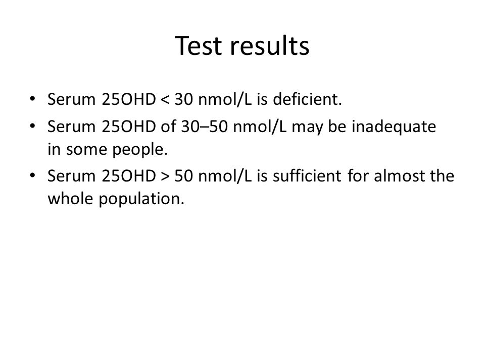 Test results Serum 25OHD < 30 nmol/L is deficient.