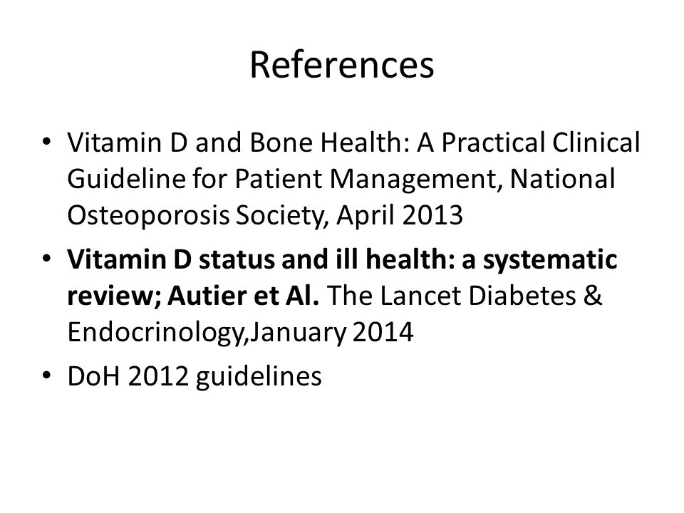 References Vitamin D and Bone Health: A Practical Clinical Guideline for Patient Management, National Osteoporosis Society, April 2013.
