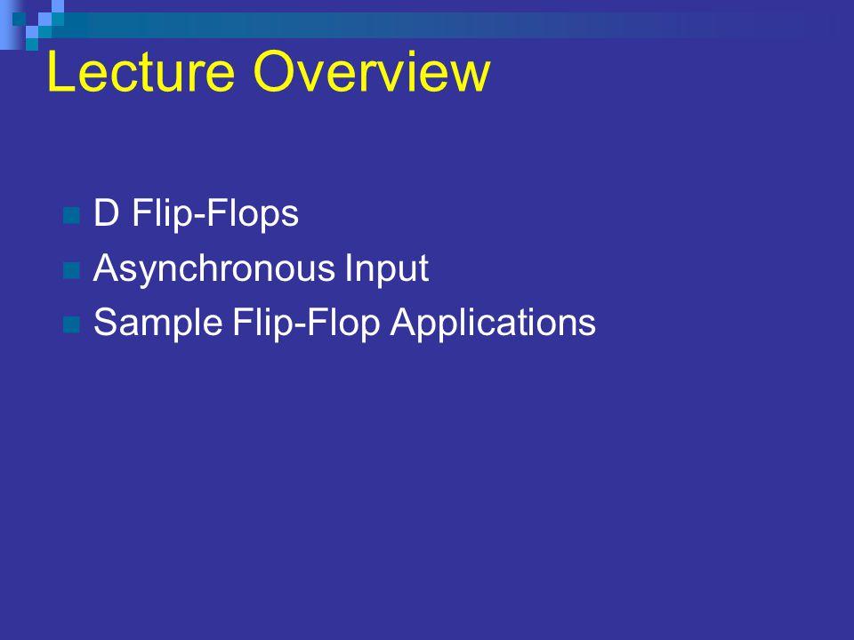 Lecture Overview D Flip-Flops Asynchronous Input