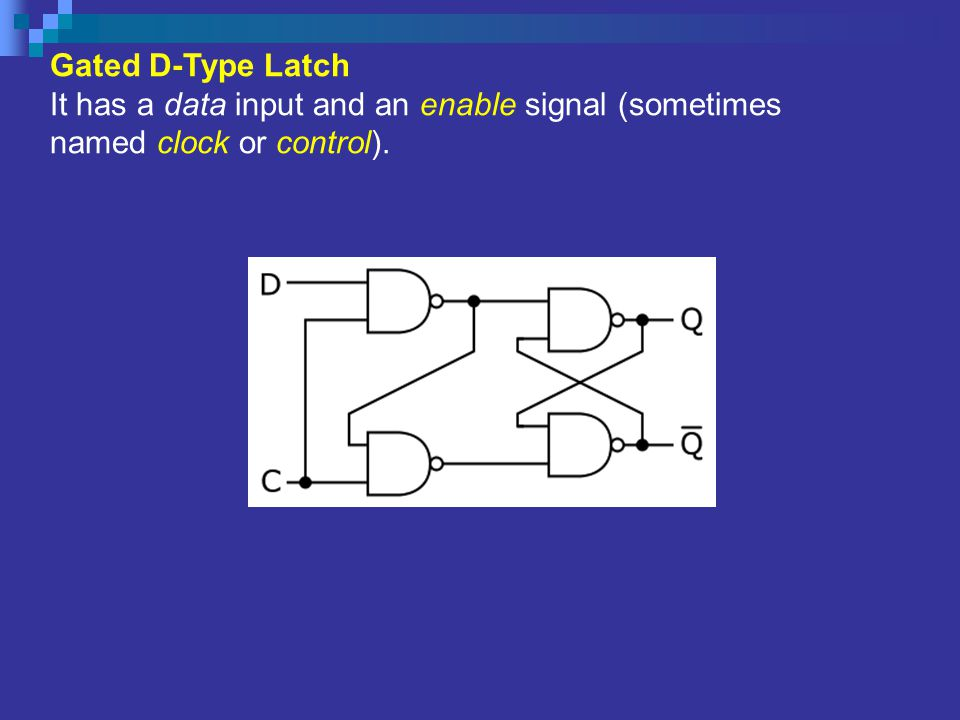 Gated D-Type Latch It has a data input and an enable signal (sometimes named clock or control).