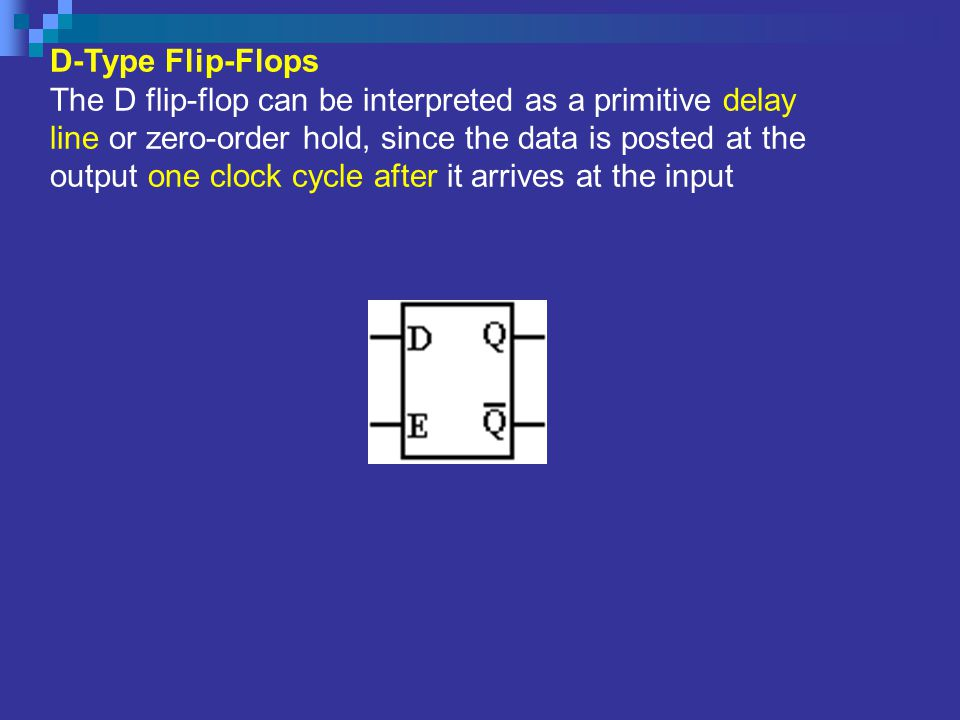 D-Type Flip-Flops The D flip-flop can be interpreted as a primitive delay line or zero-order hold, since the data is posted at the output one clock cycle after it arrives at the input