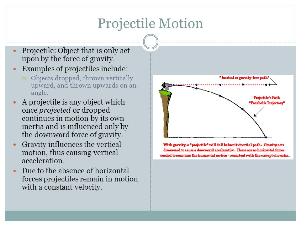 Projectile Motion Projectile: Object that is only act upon by the force of gravity. Examples of projectiles include: