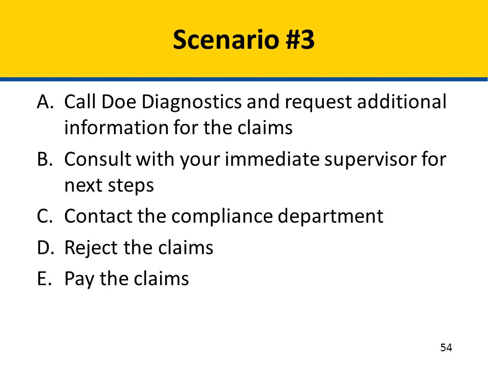Scenario #3 Call Doe Diagnostics and request additional information for the claims. Consult with your immediate supervisor for next steps.