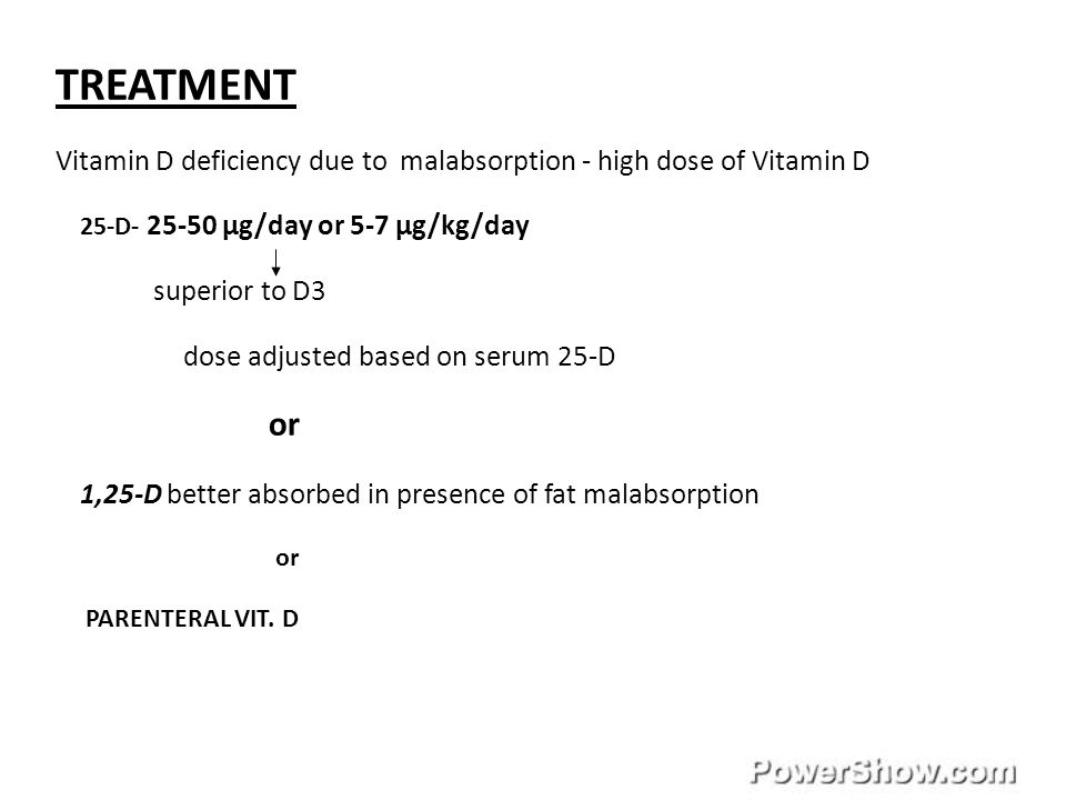 TREATMENT Vitamin D deficiency due to malabsorption - high dose of Vitamin D. 25-D- 25-50 µg/day or 5-7 µg/kg/day.